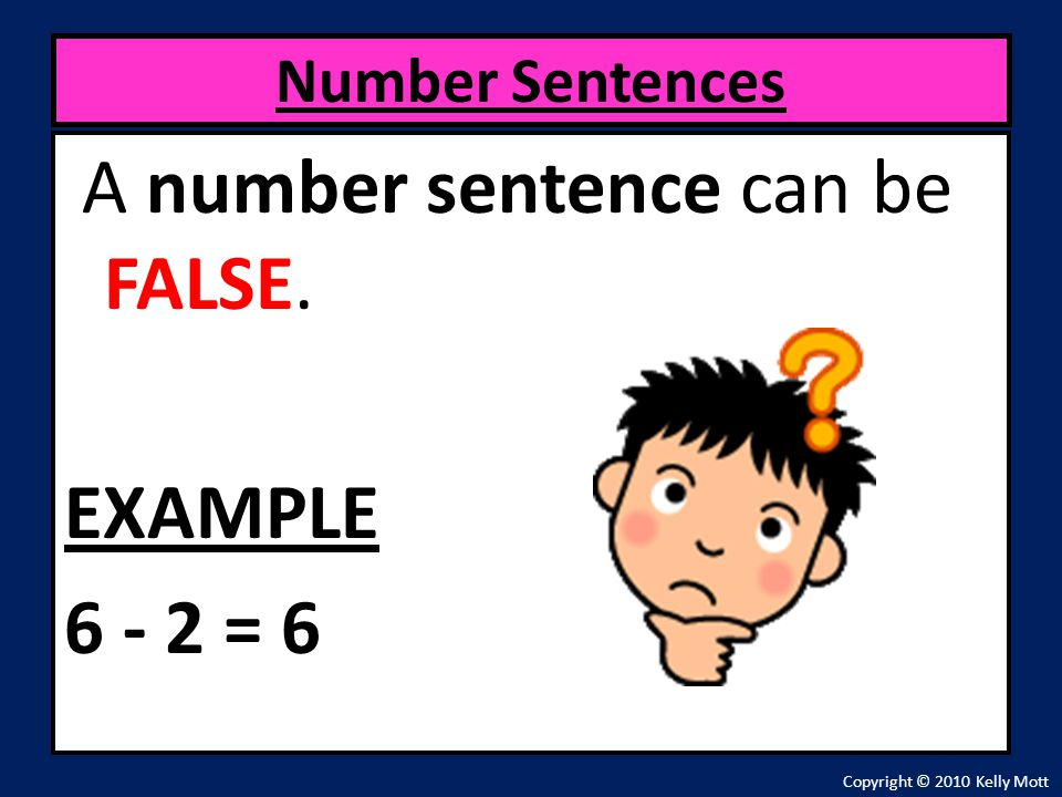 A number sentence can be FALSE. EXAMPLE 6 - 2 = 6 Number Sentences Copyright © 2010 Kelly Mott