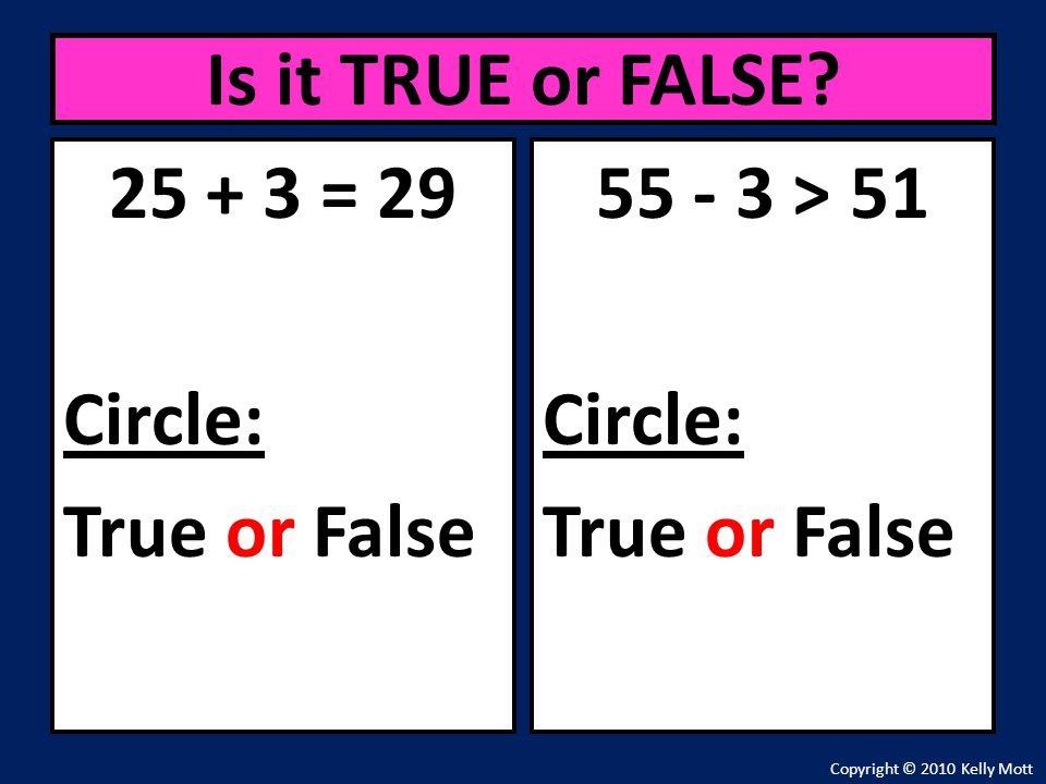 25 + 3 = 29 Circle: True or False Is it TRUE or FALSE? Copyright © 2010 Kelly Mott 55 - 3 > 51 Circle: True or False