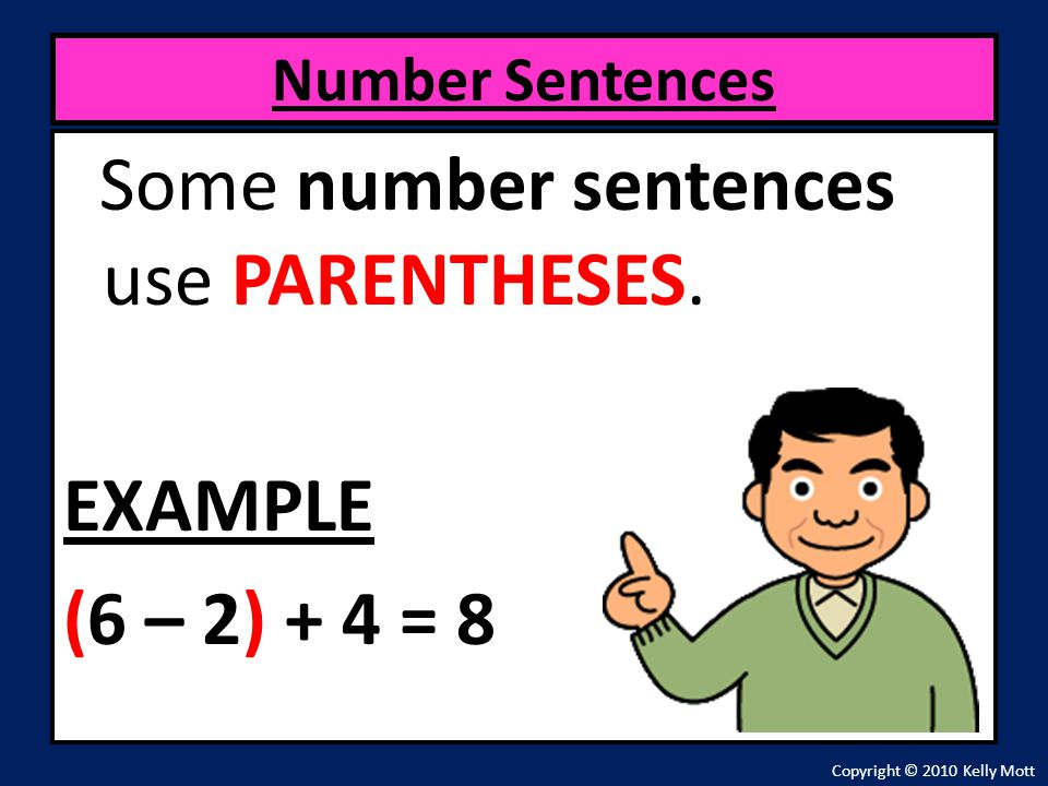 Some number sentences use PARENTHESES. EXAMPLE (6 – 2) + 4 = 8 Number Sentences Copyright © 2010 Kelly Mott