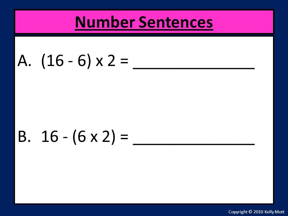 A.(16 - 6) x 2 = ______________ B.16 - (6 x 2) = ______________ Number Sentences Copyright © 2010 Kelly Mott