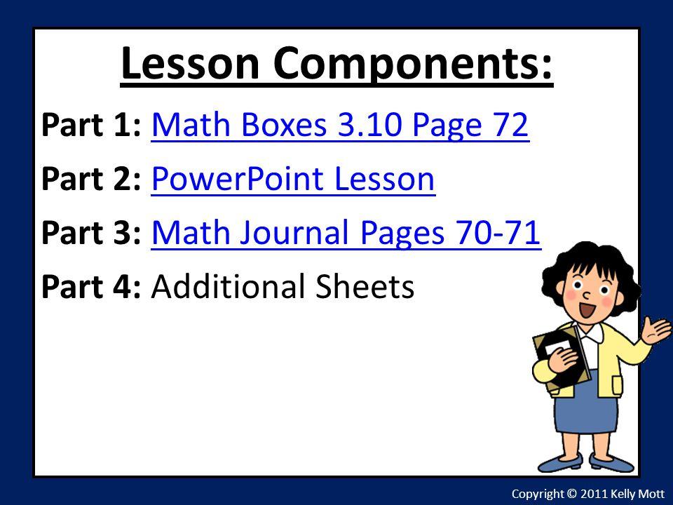 Lesson Components: Part 1: Math Boxes 3.10 Page 72Math Boxes 3.10 Page 72 Part 2: PowerPoint LessonPowerPoint Lesson Part 3: Math Journal Pages 70-71M