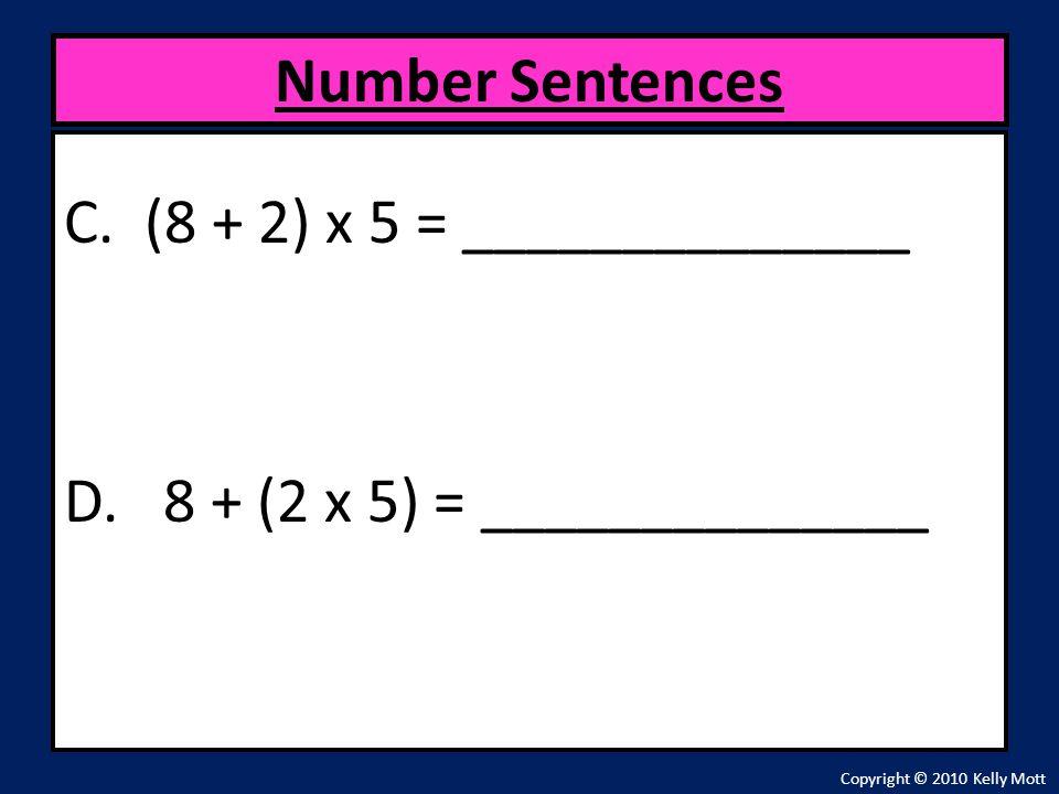 C. (8 + 2) x 5 = ______________ D. 8 + (2 x 5) = ______________ Number Sentences Copyright © 2010 Kelly Mott