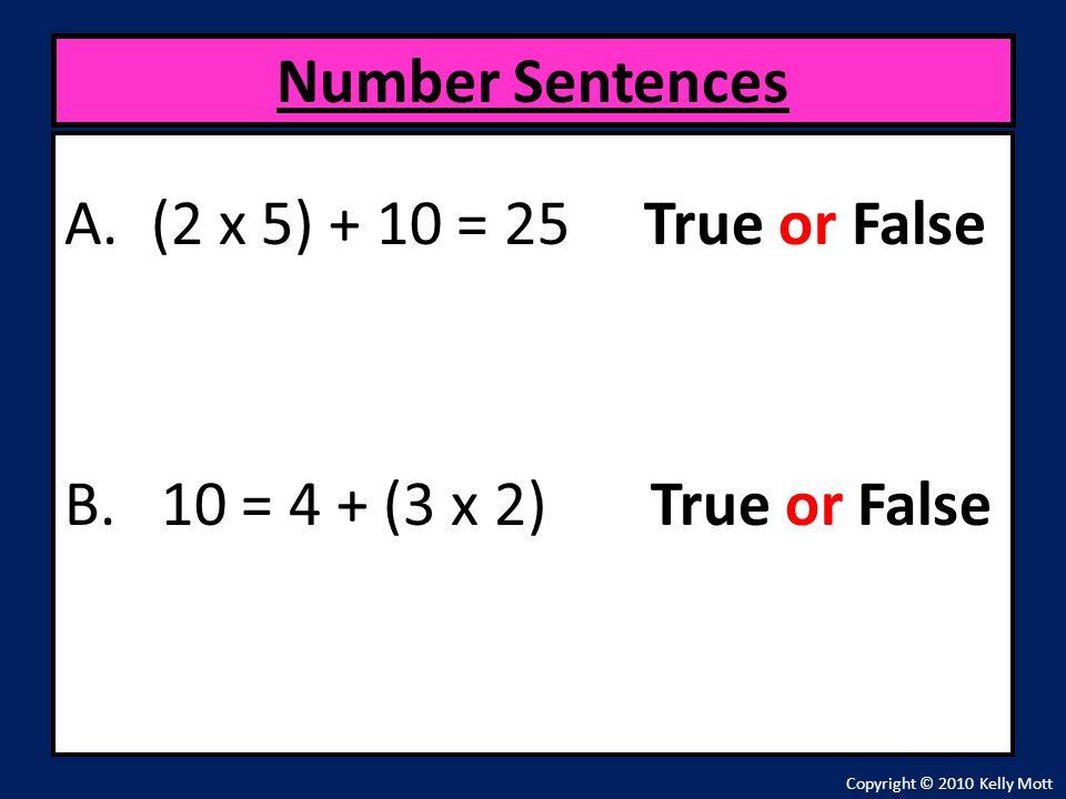 A.(2 x 5) + 10 = 25 True or False B. 10 = 4 + (3 x 2) True or False Number Sentences Copyright © 2010 Kelly Mott