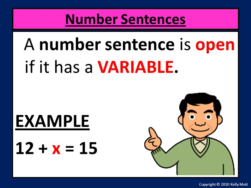 A number sentence is open if it has a VARIABLE. EXAMPLE 12 + x = 15 Number Sentences Copyright © 2010 Kelly Mott