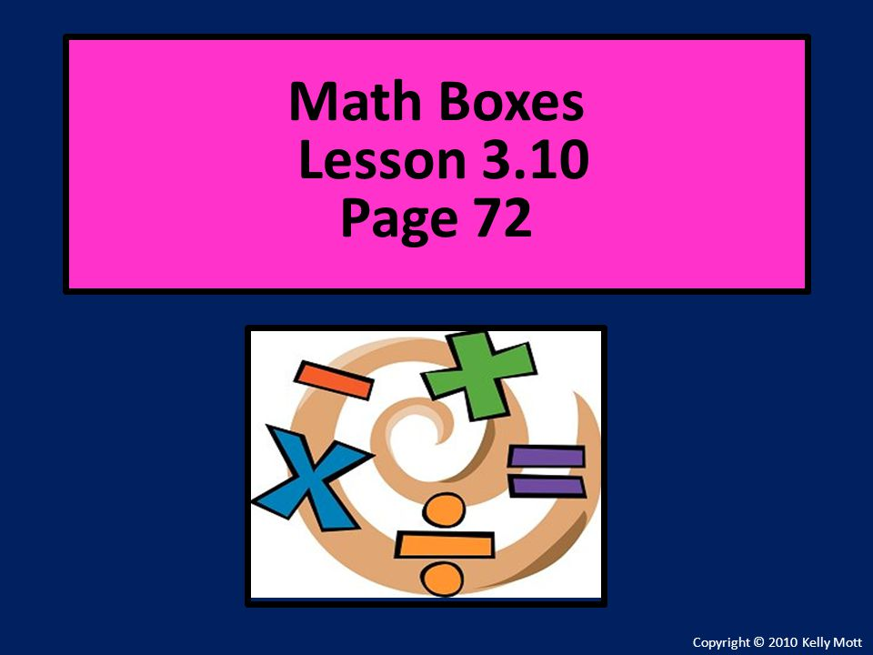 Copyright © 2010 Kelly Mott Math Boxes Lesson 3.10 Page 72