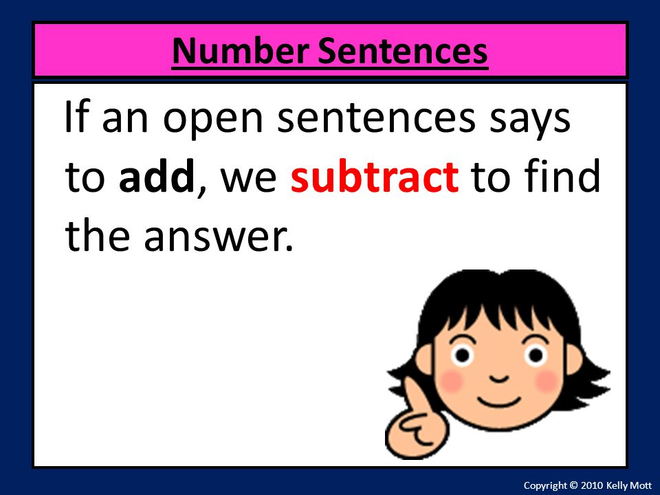 If an open sentences says to add, we subtract to find the answer. Number Sentences Copyright © 2010 Kelly Mott