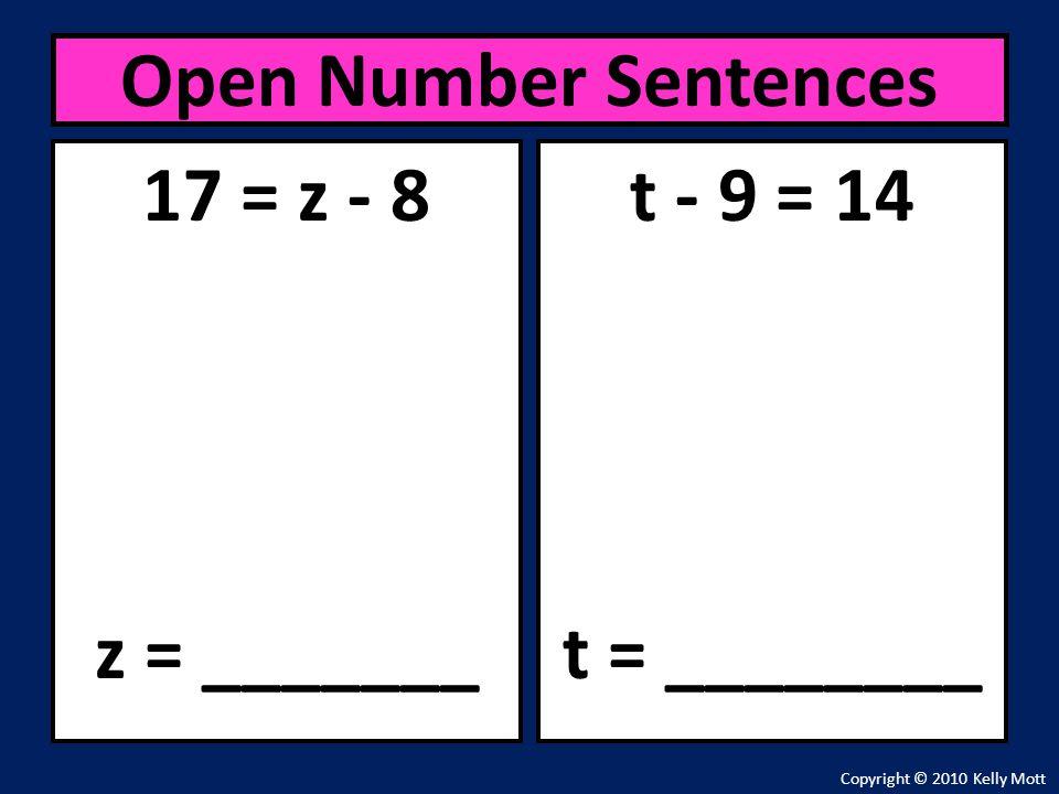 17 = z - 8 z = _______ Open Number Sentences Copyright © 2010 Kelly Mott t - 9 = 14 t = ________