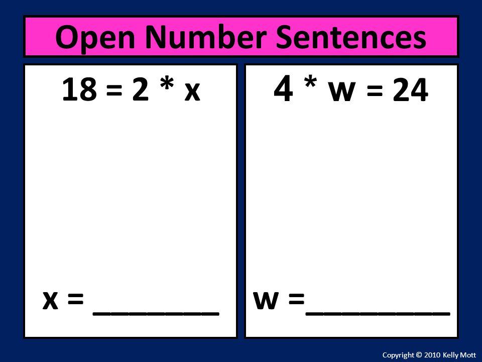 18 = 2 * x x = _______ Open Number Sentences Copyright © 2010 Kelly Mott 4 * w = 24 w =________