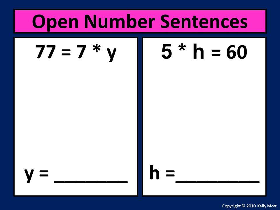 77 = 7 * y y = _______ Open Number Sentences Copyright © 2010 Kelly Mott 5 * h = 60 h =________