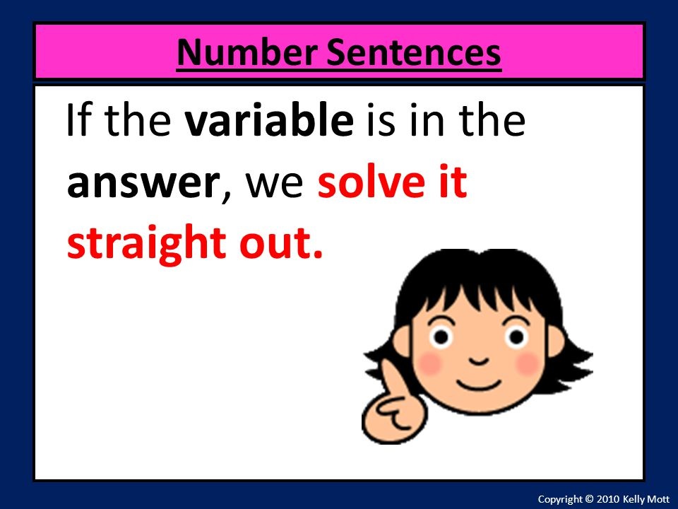 If the variable is in the answer, we solve it straight out. Number Sentences Copyright © 2010 Kelly Mott