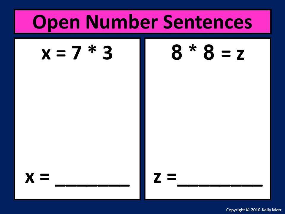 x = 7 * 3 x = _______ Open Number Sentences Copyright © 2010 Kelly Mott 8 * 8 = z z =________