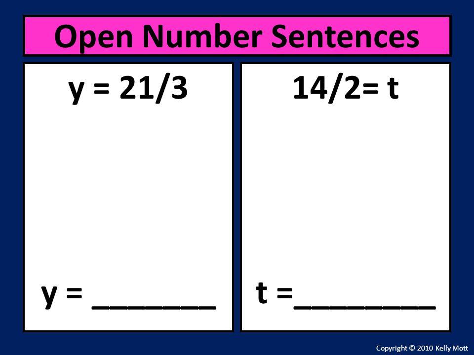 y = 21/3 y = _______ Open Number Sentences Copyright © 2010 Kelly Mott 14/2= t t =________