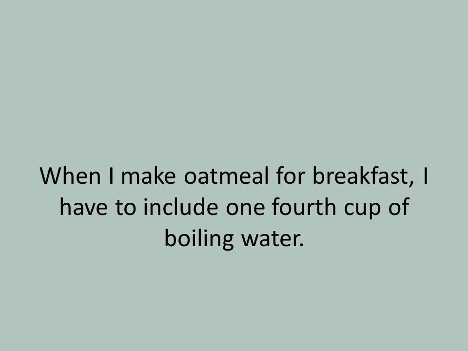 When I make oatmeal for breakfast, I have to include one fourth cup of boiling water.