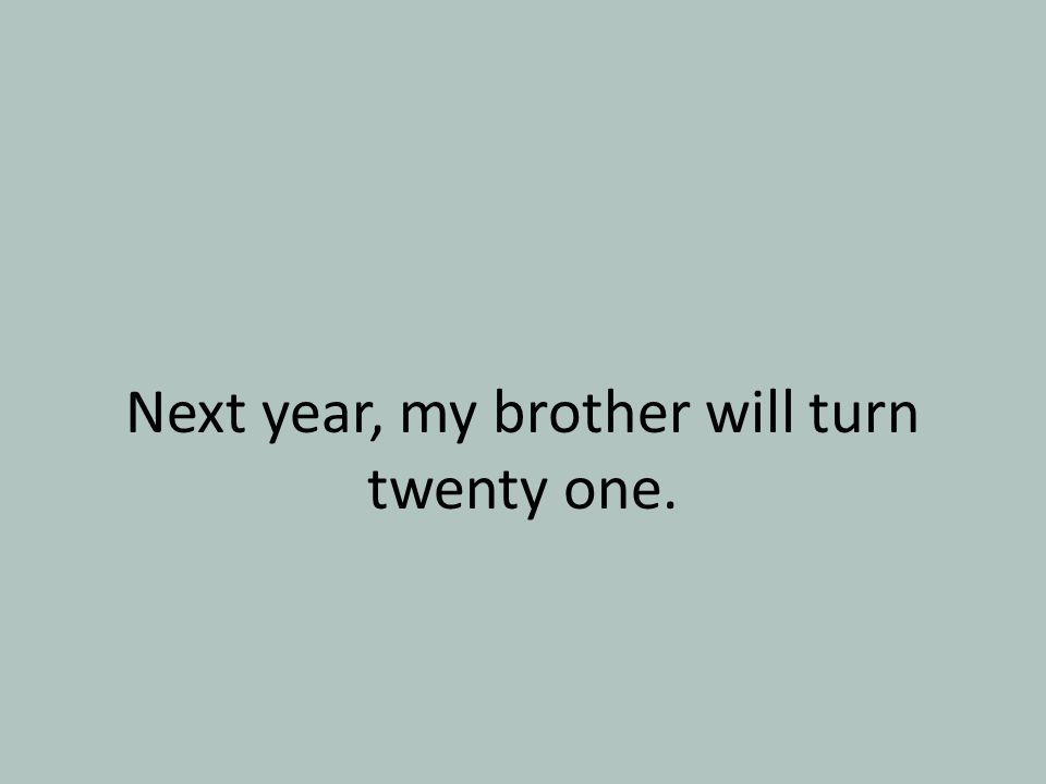 Next year, my brother will turn twenty one.