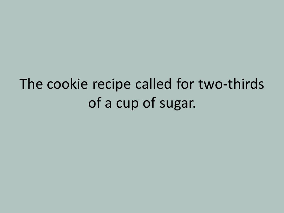 The cookie recipe called for two-thirds of a cup of sugar.