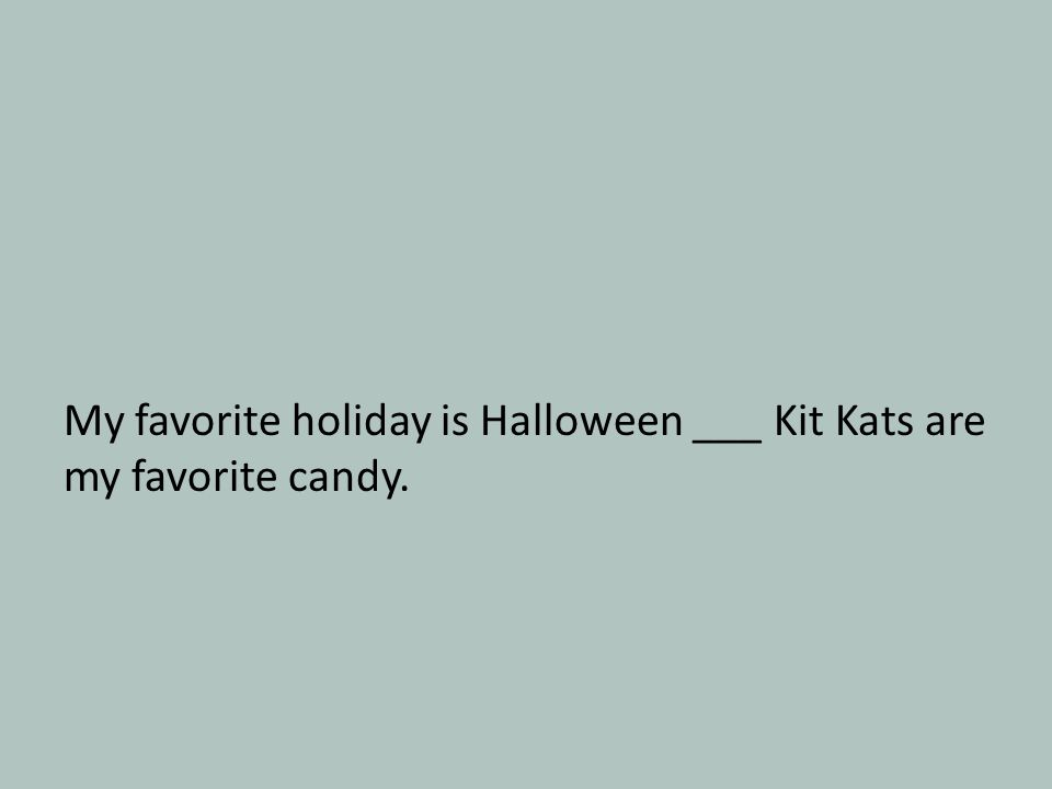 My favorite holiday is Halloween ___ Kit Kats are my favorite candy.