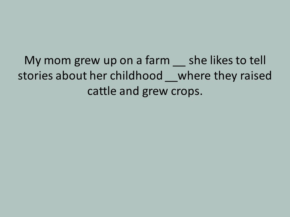 My mom grew up on a farm __ she likes to tell stories about her childhood __where they raised cattle and grew crops.