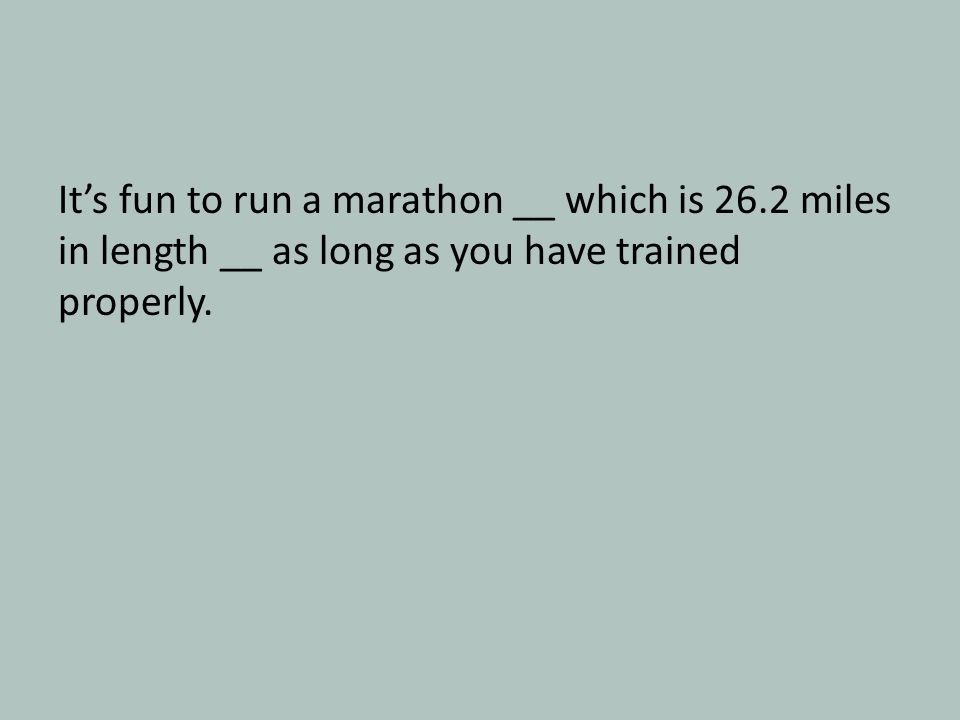 It's fun to run a marathon __ which is 26.2 miles in length __ as long as you have trained properly.