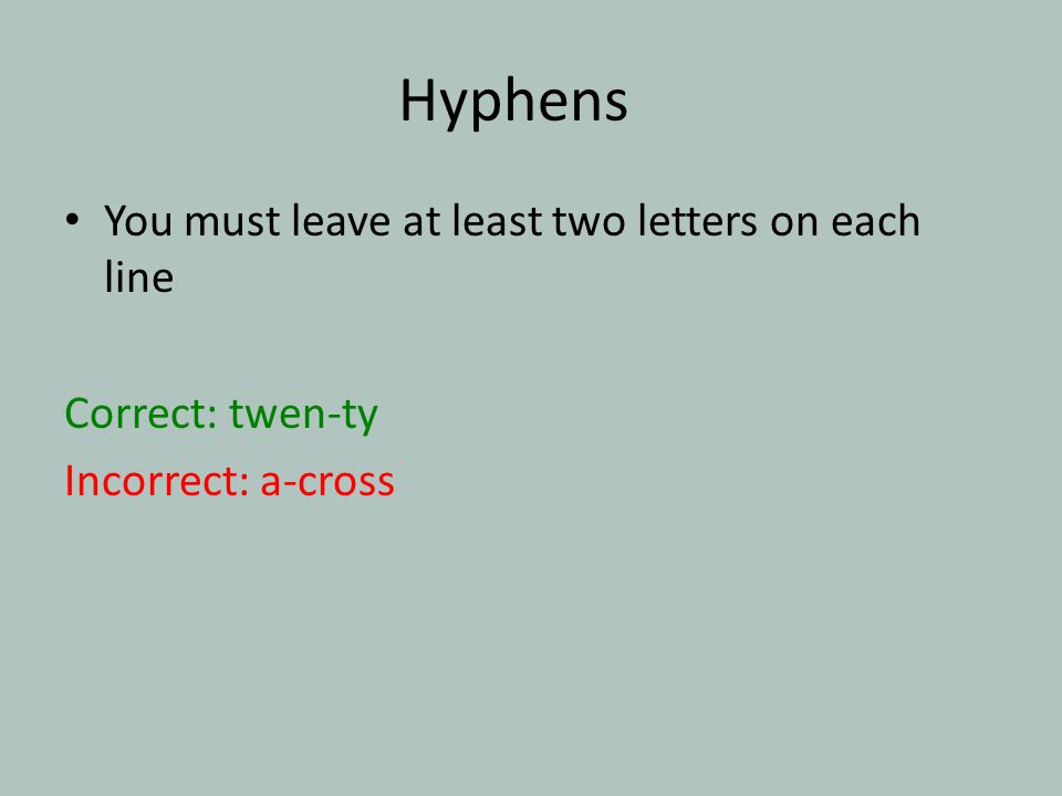 Hyphens You must leave at least two letters on each line Correct: twen-ty Incorrect: a-cross
