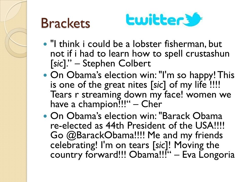 Brackets I think i could be a lobster fisherman, but not if i had to learn how to spell crustashun [sic]. – Stephen Colbert On Obama's election win: I m so happy.