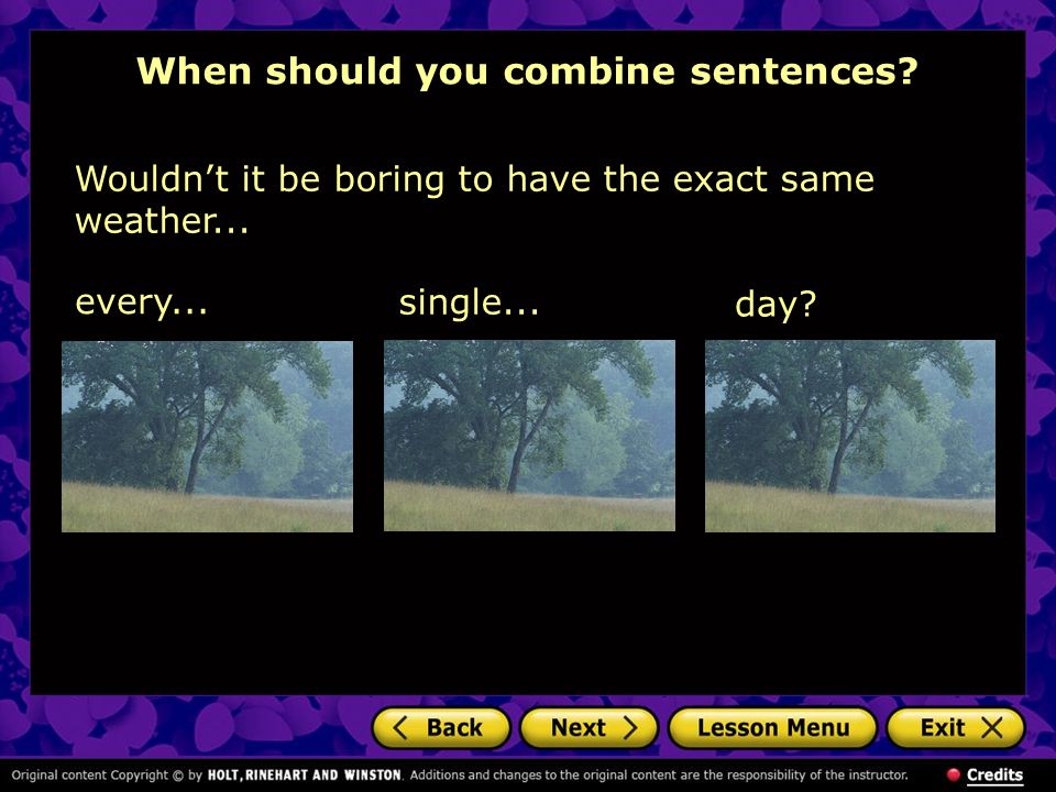 When should you combine sentences. Wouldn't it be boring to have the exact same weather...