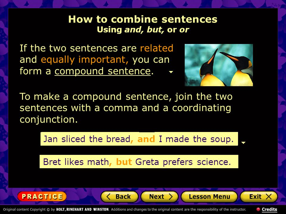 How to combine sentences Using and, but, or or If the two sentences are related and equally important, you can form a compound sentence.compound sentence To make a compound sentence, join the two sentences with a comma and a coordinating conjunction.