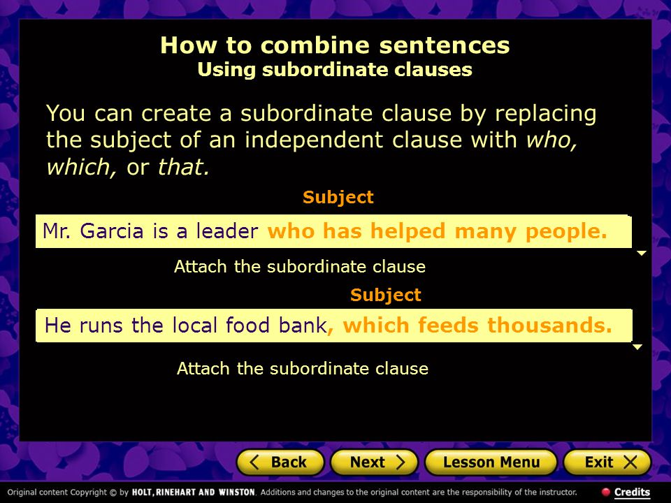 How to combine sentences Using subordinate clauses You can create a subordinate clause by replacing the subject of an independent clause with who, which, or that.