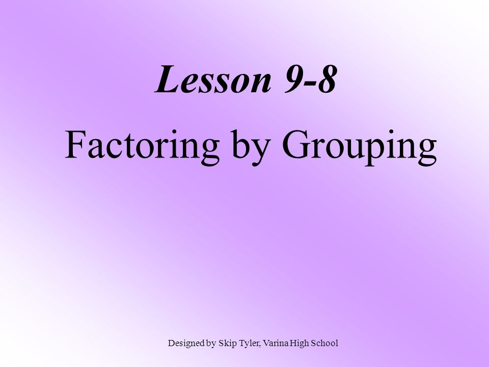 Lesson 9-8 Factoring by Grouping Designed by Skip Tyler, Varina High School