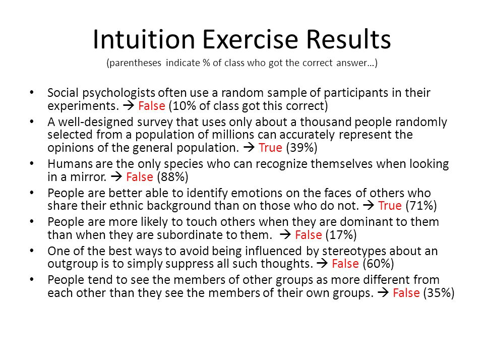 Intuition Exercise Results (parentheses indicate % of class who got the correct answer…) Social psychologists often use a random sample of participants in their experiments.
