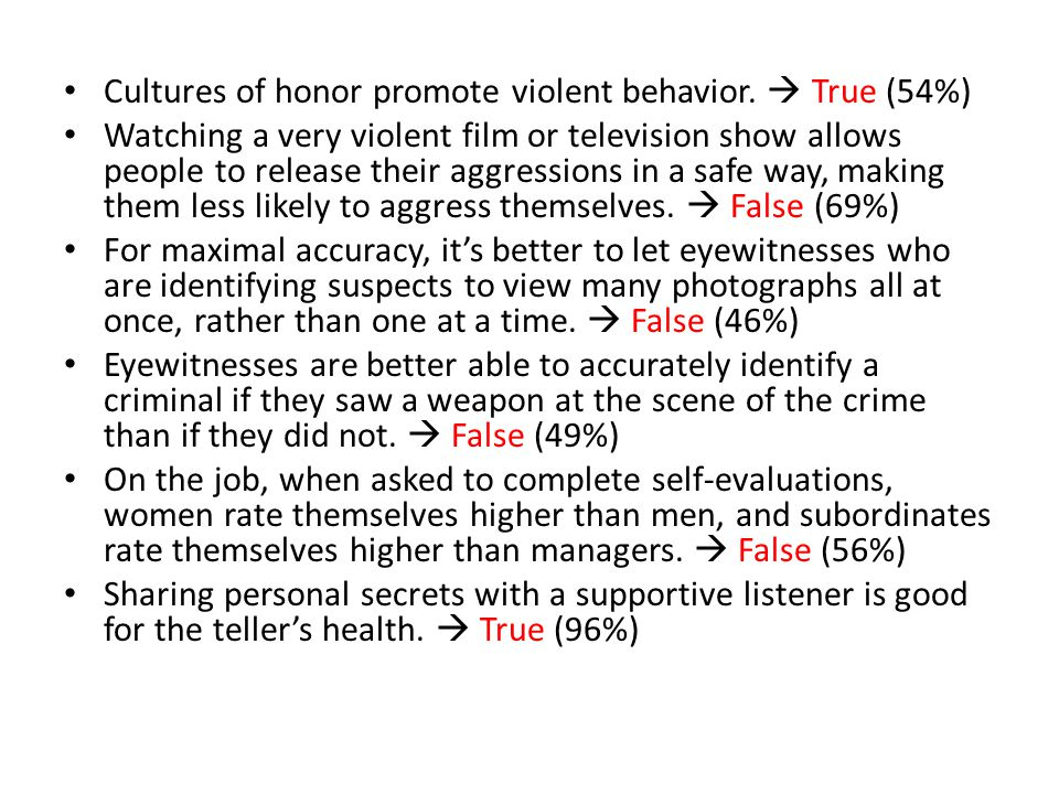 Cultures of honor promote violent behavior.  True (54%) Watching a very violent film or television show allows people to release their aggressions in