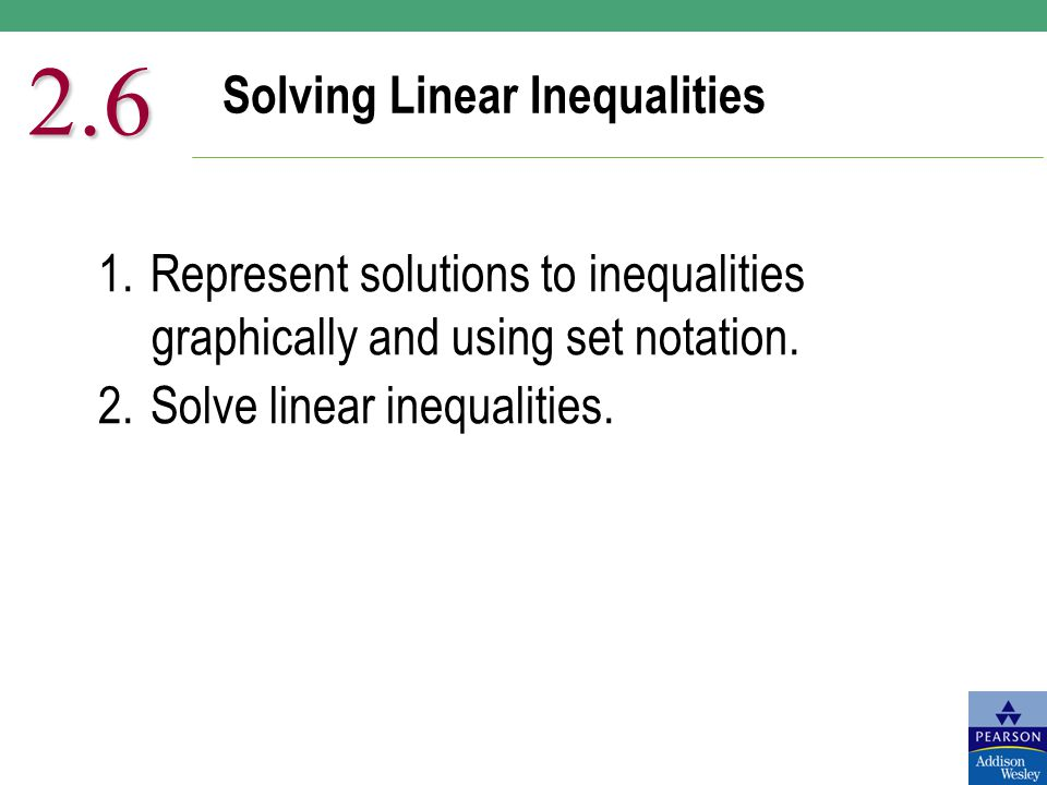 Solving Linear Inequalities 2.6 1.Represent solutions to inequalities graphically and using set notation. 2.Solve linear inequalities.