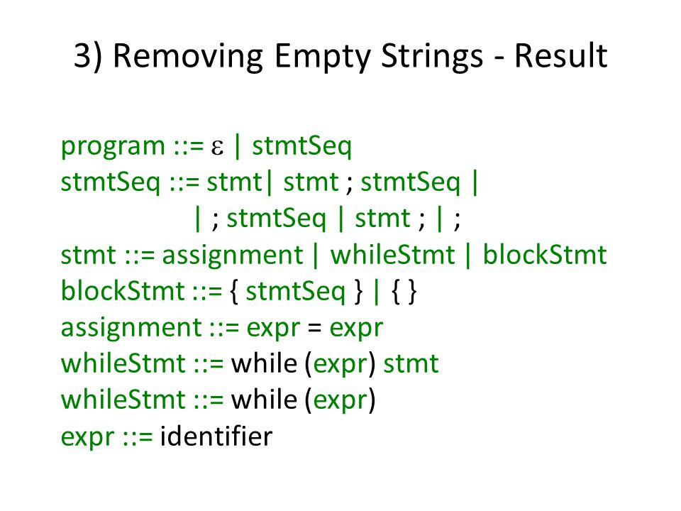 3) Removing Empty Strings - Result program ::=  | stmtSeq stmtSeq ::= stmt| stmt ; stmtSeq | | ; stmtSeq | stmt ; | ; stmt ::= assignment | whileStmt | blockStmt blockStmt ::= { stmtSeq } | { } assignment ::= expr = expr whileStmt ::= while (expr) stmt whileStmt ::= while (expr) expr ::= identifier