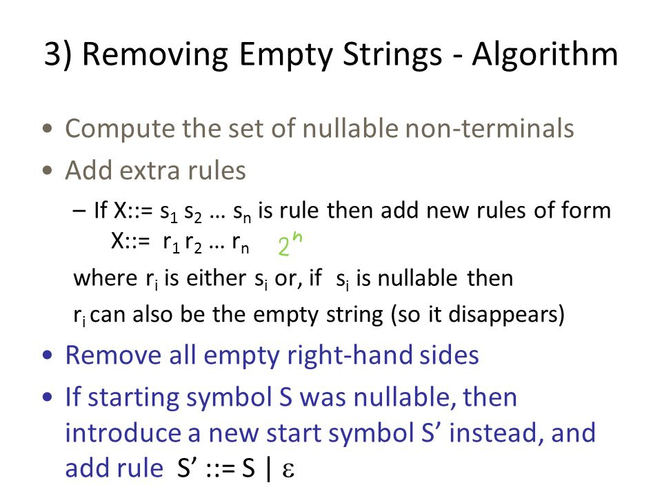 3) Removing Empty Strings - Algorithm Compute the set of nullable non-terminals Add extra rules –If X::= s 1 s 2 … s n is rule then add new rules of form X::= r 1 r 2 … r n where r i is either s i or, if Remove all empty right-hand sides If starting symbol S was nullable, then introduce a new start symbol S' instead, and add rule S' ::= S |  s i is nullable then r i can also be the empty string (so it disappears)