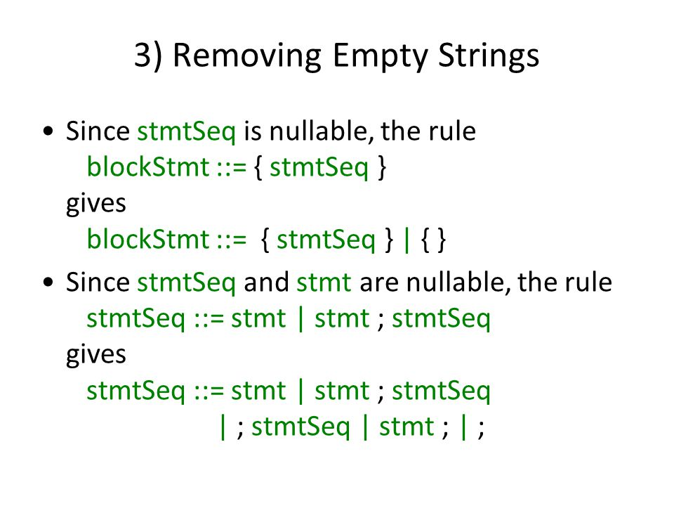 3) Removing Empty Strings Since stmtSeq is nullable, the rule blockStmt ::= { stmtSeq } gives blockStmt ::= { stmtSeq } | { } Since stmtSeq and stmt are nullable, the rule stmtSeq ::= stmt | stmt ; stmtSeq gives stmtSeq ::= stmt | stmt ; stmtSeq | ; stmtSeq | stmt ; | ;