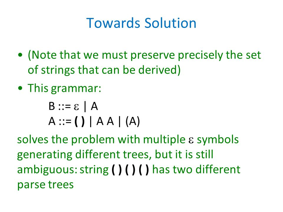 Towards Solution (Note that we must preserve precisely the set of strings that can be derived) This grammar: B ::=  | A A ::= ( ) | A A | (A) solves the problem with multiple  symbols generating different trees, but it is still ambiguous: string ( ) ( ) ( ) has two different parse trees