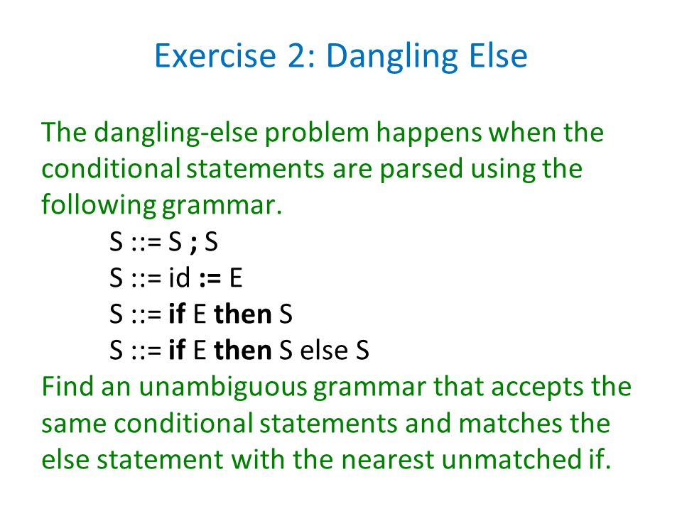 Exercise 2: Dangling Else The dangling-else problem happens when the conditional statements are parsed using the following grammar.