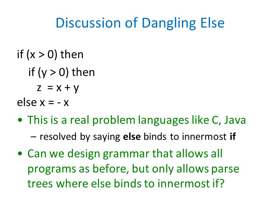 Discussion of Dangling Else if (x > 0) then if (y > 0) then z = x + y else x = - x This is a real problem languages like C, Java –resolved by saying else binds to innermost if Can we design grammar that allows all programs as before, but only allows parse trees where else binds to innermost if?