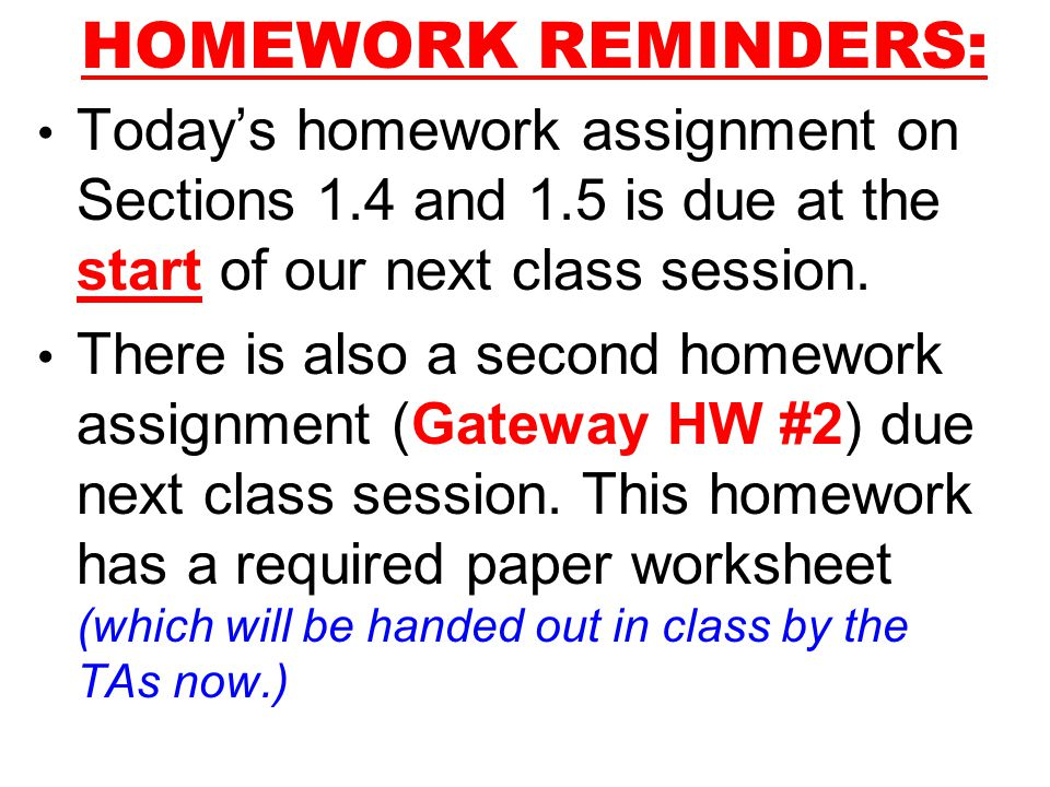 HOMEWORK REMINDERS: Today's homework assignment on Sections 1.4 and 1.5 is due at the start of our next class session.