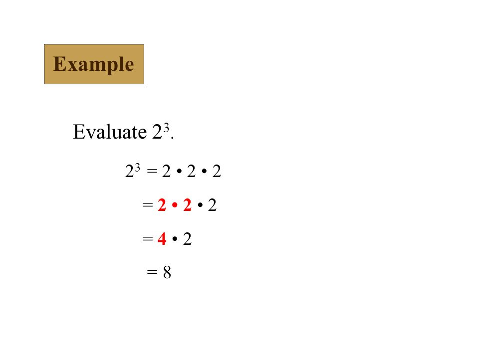 Example Evaluate 2 3. 2 3 = 2 2 2 = 2 2 2 = 4 2 = 8