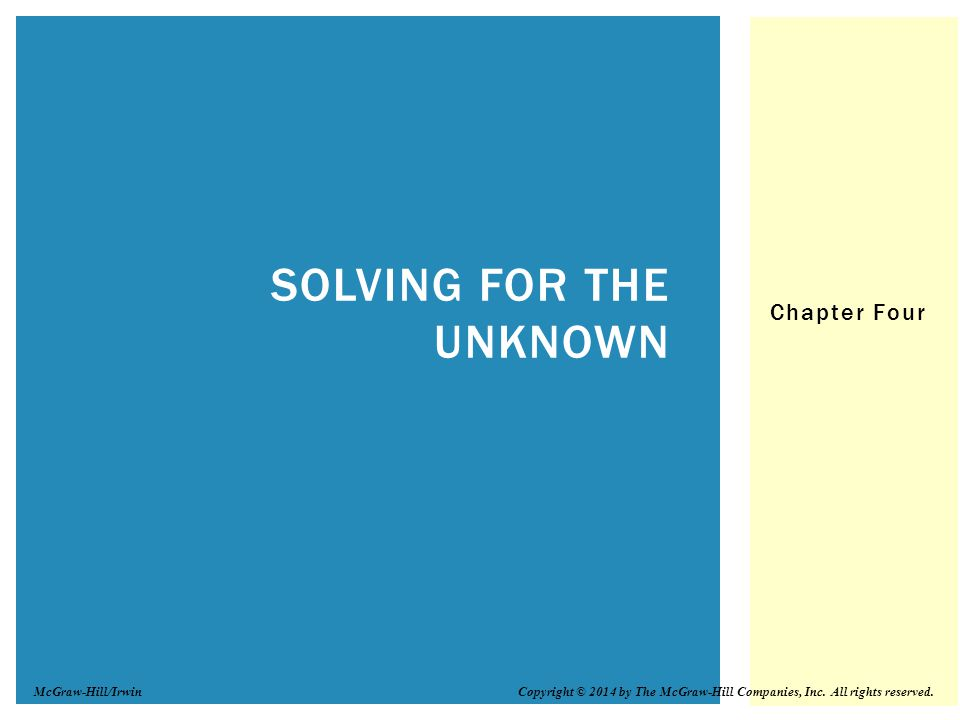 Chapter Four SOLVING FOR THE UNKNOWN Copyright © 2014 by The McGraw-Hill Companies, Inc.