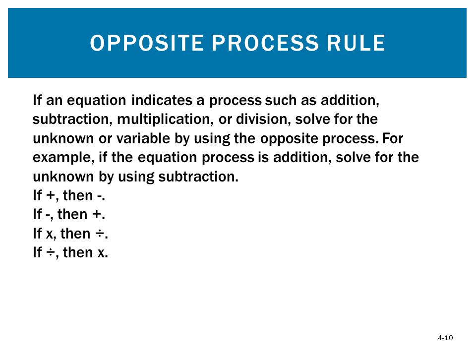 OPPOSITE PROCESS RULE 4-10 If an equation indicates a process such as addition, subtraction, multiplication, or division, solve for the unknown or variable by using the opposite process.