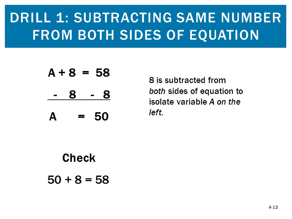 DRILL 1: SUBTRACTING SAME NUMBER FROM BOTH SIDES OF EQUATION 4-12 A + 8 = 58 - 8 - 8 A = 50 Check 50 + 8 = 58 8 is subtracted from both sides of equation to isolate variable A on the left.