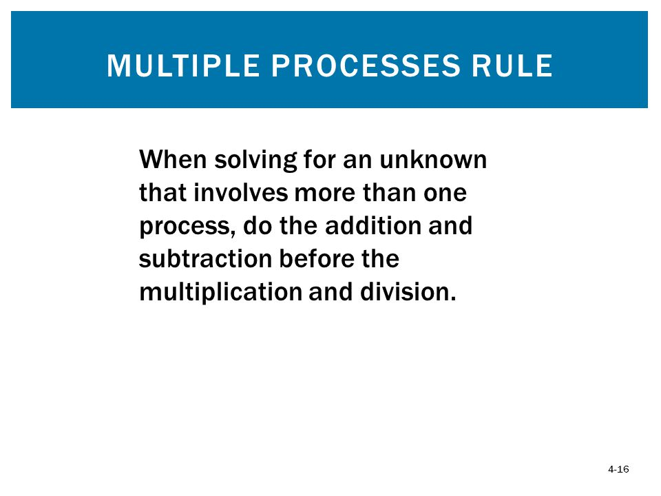 MULTIPLE PROCESSES RULE 4-16 When solving for an unknown that involves more than one process, do the addition and subtraction before the multiplication and division.