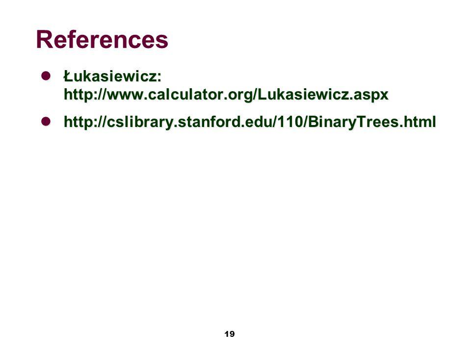 19 References Łukasiewicz: http://www.calculator.org/Lukasiewicz.aspx Łukasiewicz: http://www.calculator.org/Lukasiewicz.aspx http://cslibrary.stanford.edu/110/BinaryTrees.html http://cslibrary.stanford.edu/110/BinaryTrees.html