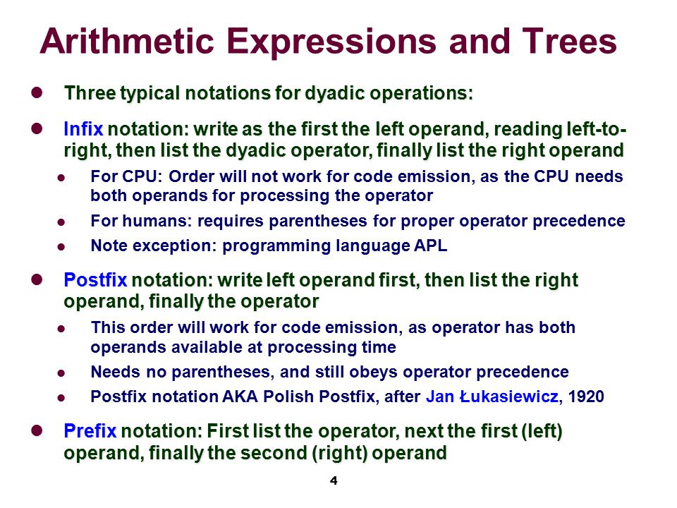 4 Arithmetic Expressions and Trees Three typical notations for dyadic operations: Three typical notations for dyadic operations: Infix notation: write as the first the left operand, reading left-to- right, then list the dyadic operator, finally list the right operand Infix notation: write as the first the left operand, reading left-to- right, then list the dyadic operator, finally list the right operand For CPU: Order will not work for code emission, as the CPU needs both operands for processing the operator For humans: requires parentheses for proper operator precedence Note exception: programming language APL Postfix notation: write left operand first, then list the right operand, finally the operator Postfix notation: write left operand first, then list the right operand, finally the operator This order will work for code emission, as operator has both operands available at processing time Needs no parentheses, and still obeys operator precedence Postfix notation AKA Polish Postfix, after Jan Łukasiewicz, 1920 Prefix notation: First list the operator, next the first (left) operand, finally the second (right) operand Prefix notation: First list the operator, next the first (left) operand, finally the second (right) operand