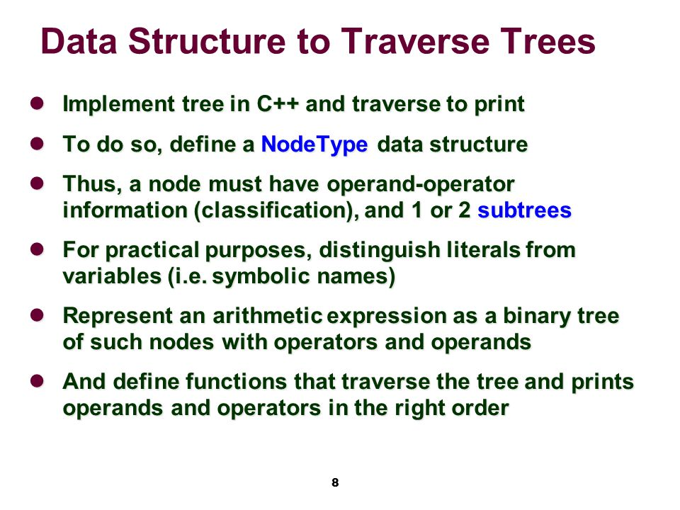 8 Data Structure to Traverse Trees Implement tree in C++ and traverse to print Implement tree in C++ and traverse to print To do so, define a NodeType data structure To do so, define a NodeType data structure Thus, a node must have operand-operator information (classification), and 1 or 2 subtrees Thus, a node must have operand-operator information (classification), and 1 or 2 subtrees For practical purposes, distinguish literals from variables (i.e.