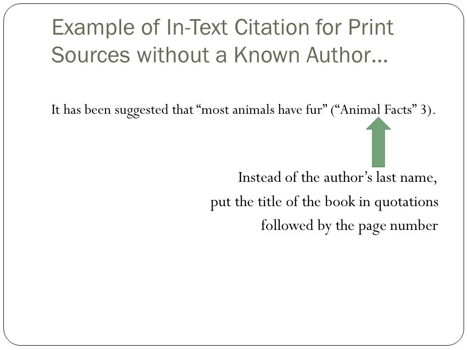 "Example of In-Text Citation for Print Sources without a Known Author… It has been suggested that ""most animals have fur"" (""Animal Facts"" 3). Instead o"