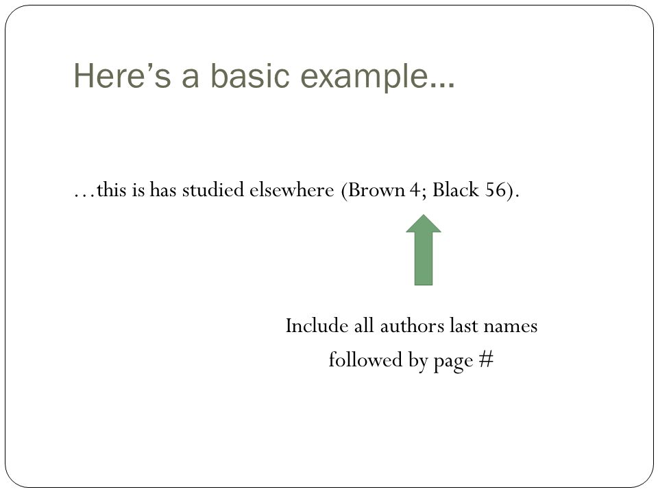 Here's a basic example… …this is has studied elsewhere (Brown 4; Black 56). Include all authors last names followed by page #