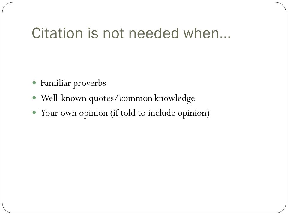 Citation is not needed when… Familiar proverbs Well-known quotes/common knowledge Your own opinion (if told to include opinion)