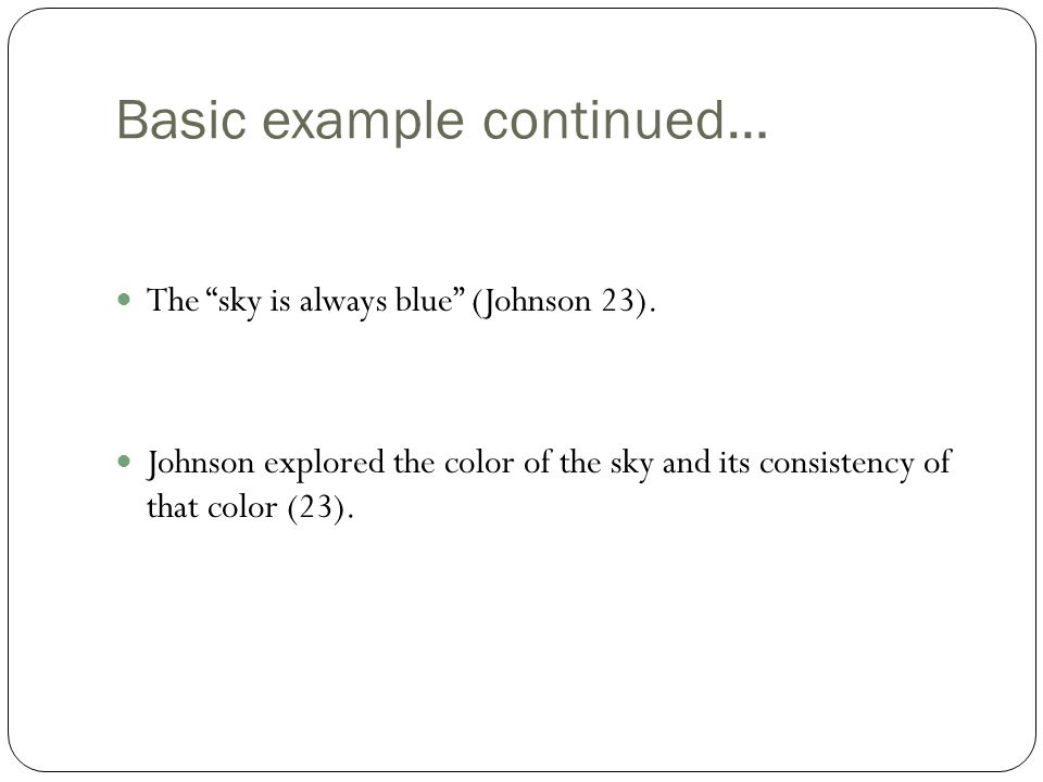 "Basic example continued… The ""sky is always blue"" (Johnson 23). Johnson explored the color of the sky and its consistency of that color (23)."